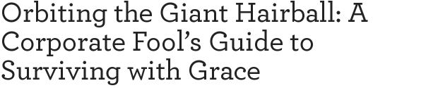 Orbiting the Giant Hairball: A Corporate Fool's Guide to Surviving with Grace
