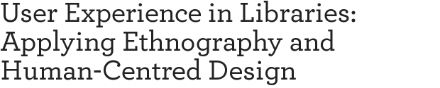 User Experience in Libraries: Applying Ethnography and Human-Centred Design